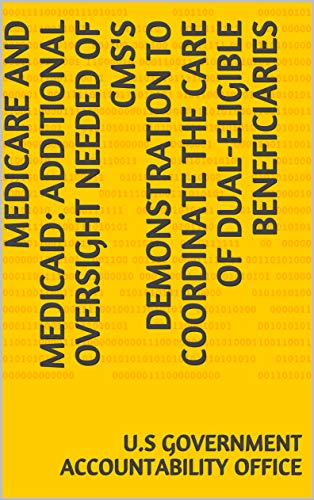 Medicare and Medicaid: Additional Oversight Needed of CMS's Demonstration to Coordinate the Care of Dual-Eligible Beneficiaries (English Edition)