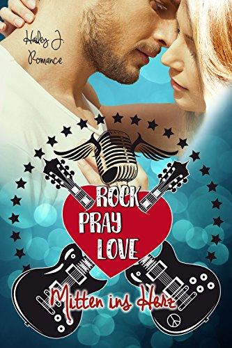 Rock Pray Love: Mitten ins Herz von [Romance, Hailey J.]