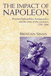 The Impact of Napoleon: Prussian High Politics, Foreign Policy and the Crisis of the Executive, 1797-1806 by Brendan Simms (2002-06-27)