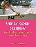 Gehen oder bleiben?: Vom Beziehungswirrwarr hin zu deiner Entscheidung - Nicole Wendland