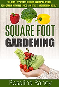 Square Foot Gardening: The Simple Secrets to Building an Amazing Square Foot Garden with Less Space, Low Stress, and Maximum Results (Square Foot Gardening ... Garden of Your Dreams) (English Edition) von [Raney, Rosalina]