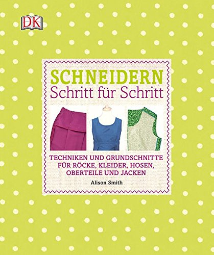 Schneidern Schritt für Schritt: Techniken und Grundschnitte für Röcke, Kleider, Hosen, Oberteile und Jacken