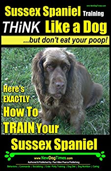 Sussex Spaniel Training | Think Like a Dog, But Don't Eat Your Poop! |: Here's EXACTLY How To Train Your Sussex Spaniel by [Pearce Sussex Spaniel Dogs, Paul Allen]