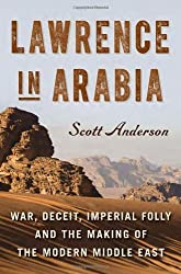 [( Lawrence in Arabia: War, Deceit, Imperial Folly and the Making of the Modern Middle East )] [by: Scott Anderson] [Aug-2013]