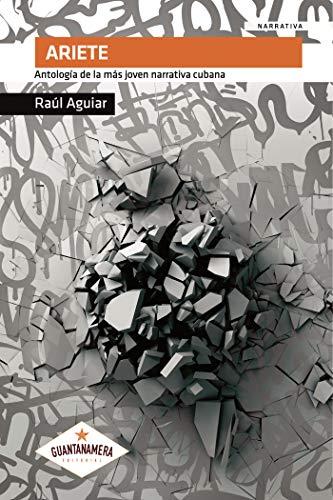 Ariete: Antología de la más joven narrativa cubana por Raúl Aguiar