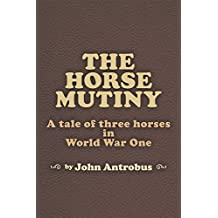 The Horse Mutiny: A tale of three horses in World War One (English Edition)