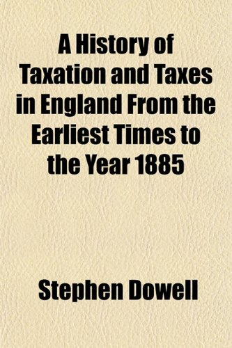 A History of Taxation and Taxes in England From the Earliest Times to the Year 1885