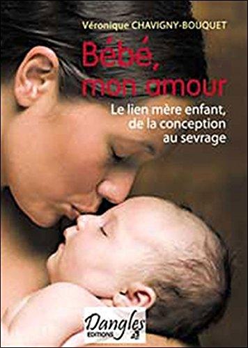 Bébé mon amour : Le lien mère-enfant de la conception au sevrage