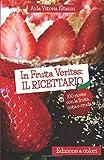 In Frutta Veritas: il Ricettario (Edizione a colori): 100 ricette per cucinare con la frutta, cotta e cruda