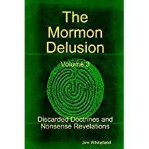 The Mormon Delusion: Volume 3. Discarded Doctrines and Nonsense Revelations