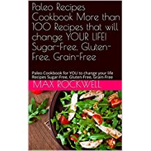 Paleo Recipes Cookbook   More than 100 Recipes that will change YOUR LIFE! Sugar-Free, Gluten-Free, Grain-Free: Paleo Cookbook for YOU to change your life ... Gluten-Free, Grain-Free (English Edition)