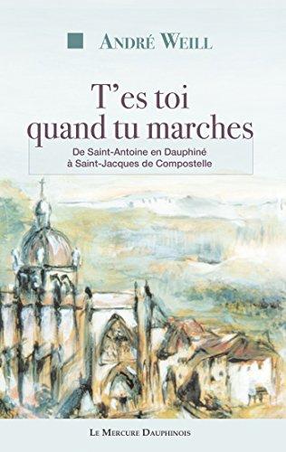 T'es toi quand tu marches: De Saint-Antoine en Dauphiné à Saint-Jacques de Compostelle par André Weill