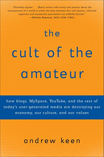 The Cult of the Amateur: How Blogs, Myspace, Youtube, and the Rest of Today's User-Generated Media Are Destroying Our Economy, Our Culture