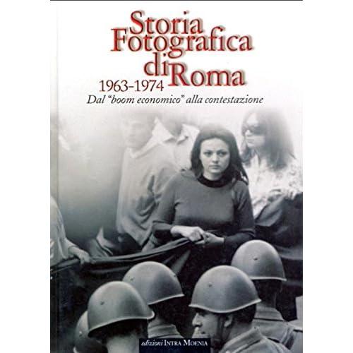 Storia Fotografica Di Roma 1963-1974. Dal Boom Economico Alla Contestazione