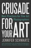 Crusade for Your Art: Best Practices for Fine Art Photographers by Schwartz Jennifer (1-Mar-2014) Paperback