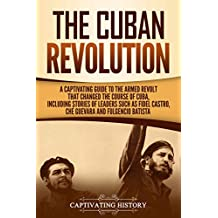 The Cuban Revolution: A Captivating Guide to the Armed Revolt That Changed the Course of Cuba, Including Stories of Leaders Such as Fidel Castro, Chè Guevara, and Fulgencio Batista (English Edition)