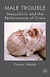 Male Trouble: Masculinity and the Performance of Crisis