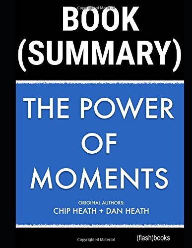 Summary of The Power of Moments by Chip Heath, Dan Heath: Why Certain Experiences Have Extraordinary Impact