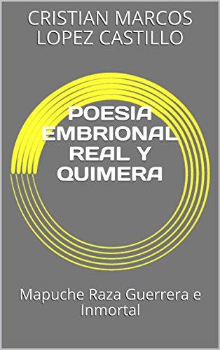 POESIA EMBRIONAL REAL Y QUIMERA: Mapuche Raza Guerrera e Inmortal por CRISTIAN MARCOS  LOPEZ CASTILLO