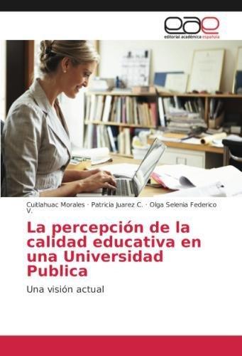 La percepción de la calidad educativa en una Universidad Publica: Una visión actual por Cuitlahuac Morales