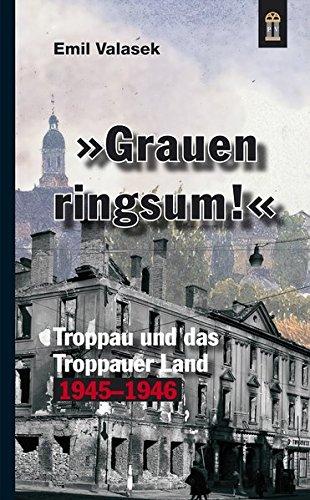 »Grauen ringsum!«: Troppau & das Troppauer Ländchen 1945-1946 im alten Kronland Österreichisch-Schlesien. Nach den Tagebüchern der gräflichen Geschwister Razumovsky