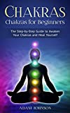 Chakras: Chakras for Beginners - the Step-by-Step Guide to Awaken Your Chakras and Heal Yourself