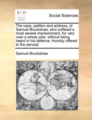 The case, petition and address, of Samuel Bruckshaw, who suffered a most severe imprisonment, for very near a whole year,  without being heard in his defence,  Humbly offered to the perusal