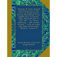 Reports of Cases Argued and Determined in the Court of King's Bench: During Michaelmas Term, Eighth Geo. Iv.[-Easter Team, Eleventh Geo. Iv. 1827-30] ... and Table of Principal Matters, Volume