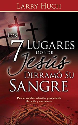 Los 7 lugares donde Jesús derramó su sangre por Larry Huch