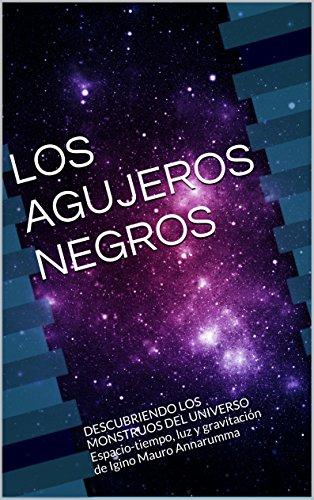 LOS AGUJEROS NEGROS: DESCUBRIENDO LOS MONSTRUOS DEL UNIVERSO  Espacio-tiempo, luz y gravitación por Igino Mauro Annarumma
