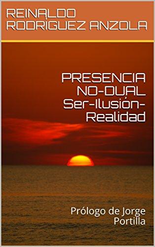 PRESENCIA NO-DUAL Ser-Ilusión-Realidad: Prólogo de Jorge Portilla por REINALDO RODRÍGUEZ ANZOLA