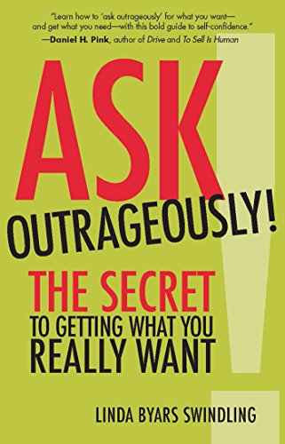 Ask Outrageously!: The Secret to Getting What You Really ...
