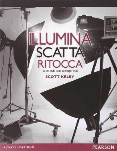 Illumina, scatta, ritocca. Da uno studio vuoto all'immagine finale di Scott Kelby,G. Berarducci