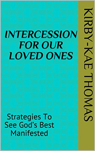 INTERCESSION FOR OUR LOVED ONES: Strategies To See God's Best Manifested (English Edition) -