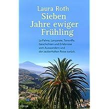 Sieben Jahre ewiger Frühling: La Palma, Lanzarote, Teneriffa. Geschichten und Erlebnisse vom Auswandern und der zauberhaften Reise zurück.