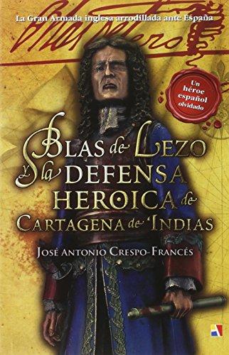 Blas De Lezo Y La Defensa Heroica De Cartagena De Indias por José Antonio Crespo-Francés y Valero