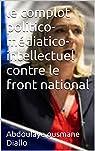 Le complot politico-médiatico-intellectuel contre le Front National par Diallo