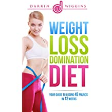 Fat Loss: Weight Loss Domination Diet: Your Guide To Losing 45 Pounds In 12 Weeks (Fat Loss Diet, Lose Weight Fast, How To Lose Weight) (Fat Burning Diet For Women and Men) (English Edition)
