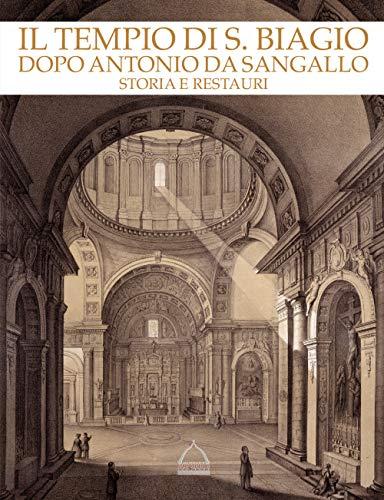 Il tempio di S. Biagio dopo Antonio da Sangallo. Storia e restauri. Catalogo della mostra (Montepulciano, 22 aprile-4 novembre 2018). Ediz. illustrata