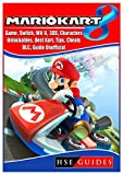 Mario Kart 8 Game, Switch, Wii U, 3DS, Characters, Unlockables, Best Kart, Tips, Cheats, DLC, Guide Unofficial