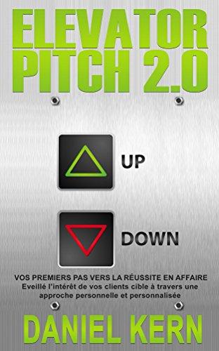 Elevator Pitch 2.0: Vos premiers pas vers la réussite en affaire: Eveillé l'intérêt de vos clients cible à travers une approche personnelle et personnalisée.