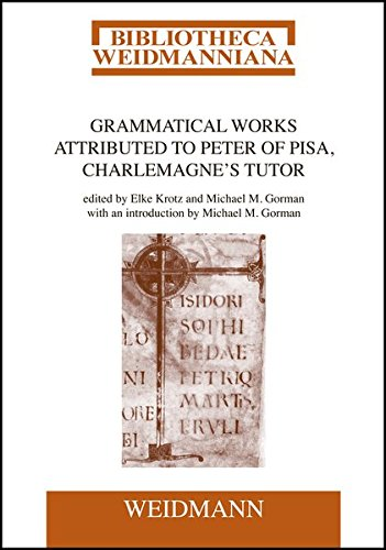 Grammatical Works Attributed to Peter of Pisa, Charlemagne's Tutor: Edited by Elke Krotz and Michael M. Gorman, with an introduction by Michael M. Gorman. (Bibliotheca Weidmanniana, Band 16)