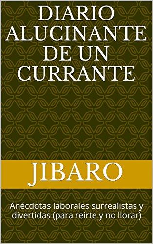 Diario Alucinante de un Currante: Anécdotas laborales surrealistas y divertidas  (para reirte y no llorar) por Jibaro