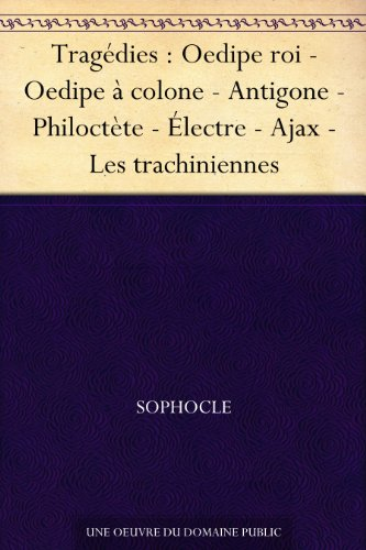 Tragdies : Oedipe roi - Oedipe  colone - Antigone - Philoctte - lectre - Ajax - Les trachiniennes