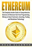 Ethereum: The Complete Insider Guide to Comprehensive Universe of Ethereum that from Programming, Mining to Smart Contracts, Investing, Trading and Blockchain Technology