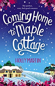 Coming Home to Maple Cottage: The perfect cosy feel good romance by [Martin, Holly]