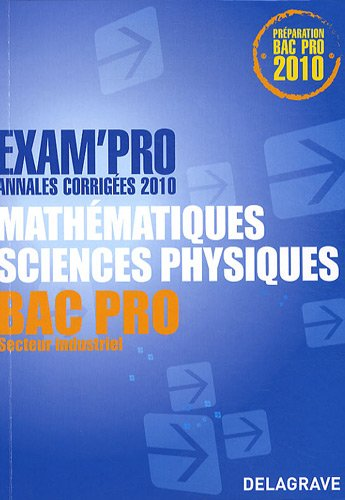 Mathématiques Sciences physiques Bac Pro Secteur industriel : Annales corrigées 2010 par Jean-Charles Juhel, Pierre Juhel