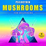 Psilocybin Mushrooms for Beginners: Become an Expert of Magic Mushroom Cultivation, Easy Step-by-Step Instructions to Grow Psychedelic Fungus at Home for Medical Use & Health