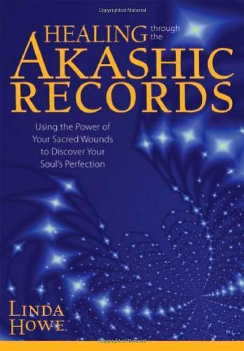 Healing Through the Akashic Records: Using the Power of Your Sacred Wounds to Discover Your Soul's Perfection by Linda Howe (2011-04-28)