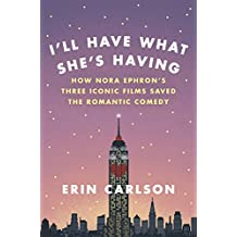 I'll Have What She's Having: How Nora Ephron's Three Iconic Films Saved the Romantic Comedy (English Edition)